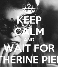 Poster: KEEP CALM AND WAIT FOR KATHERINE PIERCE
