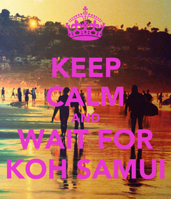 Poster: KEEP CALM AND WAIT FOR KOH SAMUI