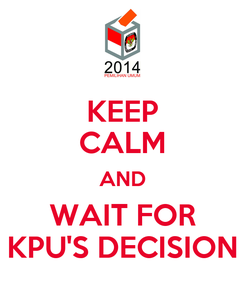 Poster: KEEP CALM AND WAIT FOR KPU'S DECISION