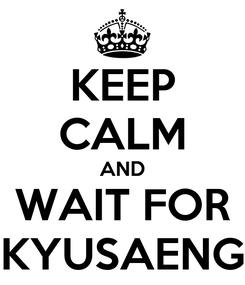 Poster: KEEP CALM AND WAIT FOR KYUSAENG