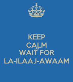 Poster: KEEP CALM AND WAIT FOR LA-ILAAJ-AWAAM