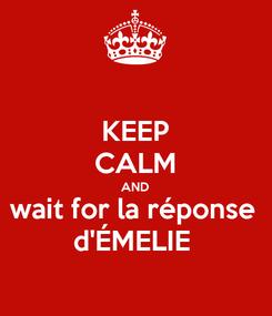 Poster: KEEP CALM AND wait for la réponse  d'ÉMELIE