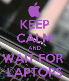 Poster: KEEP CALM AND WAIT FOR  LAPTOPS