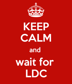 Poster: KEEP CALM and  wait for  LDC