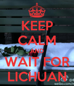 Poster: KEEP CALM AND WAIT FOR LICHUAN