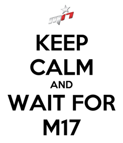 Poster: KEEP CALM AND WAIT FOR M17