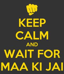 Poster: KEEP CALM AND WAIT FOR MAA KI JAI