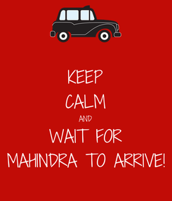 Poster: KEEP CALM AND WAIT FOR MAHINDRA TO ARRIVE!