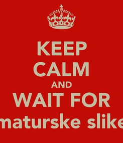 Poster: KEEP CALM AND WAIT FOR maturske slike