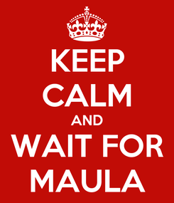 Poster: KEEP CALM AND WAIT FOR MAULA