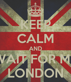 Poster: KEEP CALM AND WAIT FOR ME LONDON