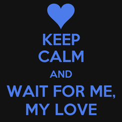 Poster: KEEP CALM AND WAIT FOR ME, MY LOVE