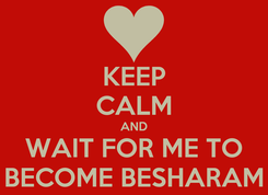 Poster: KEEP CALM AND WAIT FOR ME TO BECOME BESHARAM