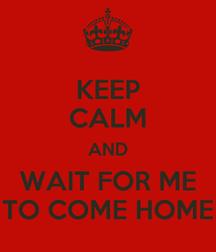 Poster: KEEP CALM AND WAIT FOR ME TO COME HOME