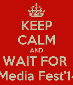 Poster: KEEP CALM AND WAIT FOR   Media Fest'14