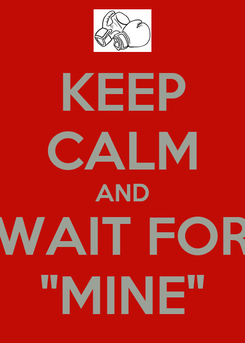 """Poster: KEEP CALM AND WAIT FOR """"MINE"""""""