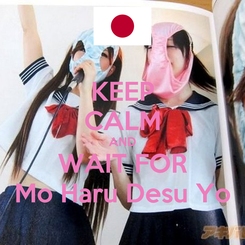 Poster: KEEP CALM AND WAIT FOR Mo Haru Desu Yo