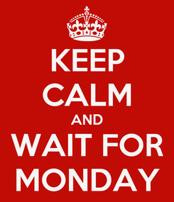 Poster: KEEP CALM AND WAIT FOR MONDAY