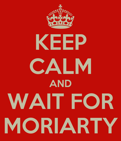 Poster: KEEP CALM AND WAIT FOR MORIARTY