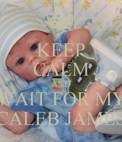 Poster: KEEP CALM AND WAIT FOR MY CALEB JAMES