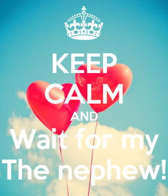 Poster: KEEP CALM AND Wait for my The nephew!