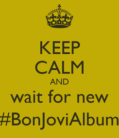 Poster: KEEP CALM AND wait for new #BonJoviAlbum