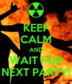 Poster: KEEP CALM AND WAIT FOR NEXT PARTY!