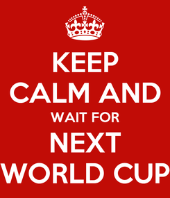 Poster: KEEP CALM AND WAIT FOR NEXT WORLD CUP