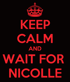 Poster: KEEP CALM AND WAIT FOR  NICOLLE