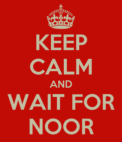 Poster: KEEP CALM AND WAIT FOR NOOR