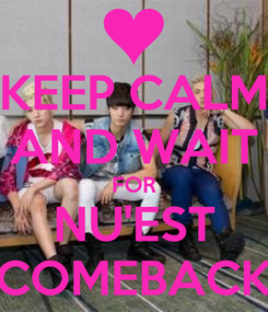 Poster: KEEP CALM AND WAIT FOR NU'EST COMEBACK