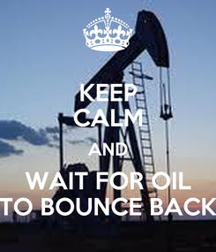 Poster: KEEP CALM AND WAIT FOR OIL TO BOUNCE BACK