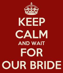 Poster: KEEP CALM AND WAIT FOR OUR BRIDE