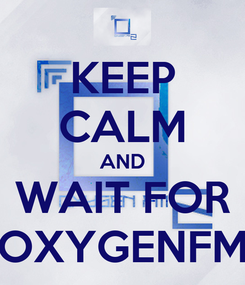 Poster: KEEP CALM AND WAIT FOR OXYGENFM