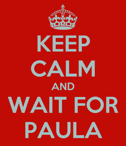 Poster: KEEP CALM AND WAIT FOR PAULA