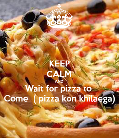 Poster: KEEP CALM AND Wait for pizza to  Come  ( pizza kon khilaega)