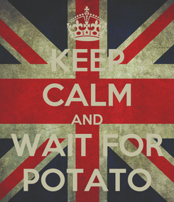 Poster: KEEP CALM AND WAIT FOR POTATO