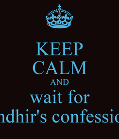 Poster: KEEP CALM AND wait for randhir's confession