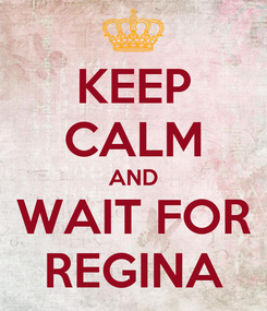 Poster: KEEP CALM AND WAIT FOR REGINA