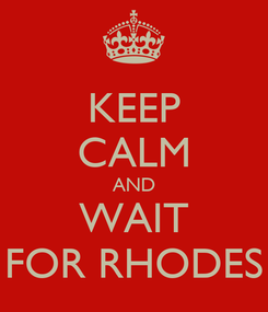 Poster: KEEP CALM AND WAIT FOR RHODES
