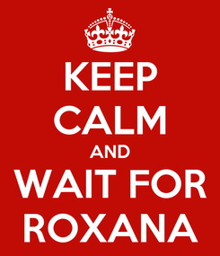 Poster: KEEP CALM AND WAIT FOR ROXANA