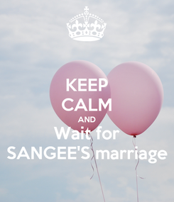 Poster: KEEP CALM AND Wait for SANGEE'S marriage