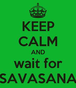 Poster: KEEP CALM AND wait for SAVASANA