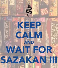 Poster: KEEP CALM AND WAIT FOR SAZAKAN III
