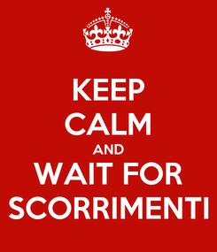 Poster: KEEP CALM AND WAIT FOR SCORRIMENTI