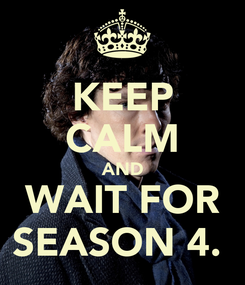 Poster: KEEP CALM AND WAIT FOR SEASON 4.