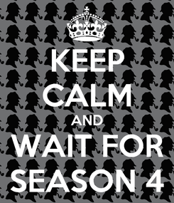 Poster: KEEP CALM AND WAIT FOR SEASON 4