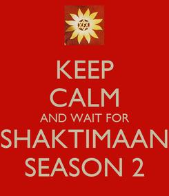 Poster: KEEP CALM AND WAIT FOR SHAKTIMAAN SEASON 2