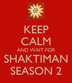 Poster: KEEP CALM AND WAIT FOR SHAKTIMAN SEASON 2