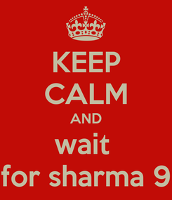 Poster: KEEP CALM AND wait  for sharma 9